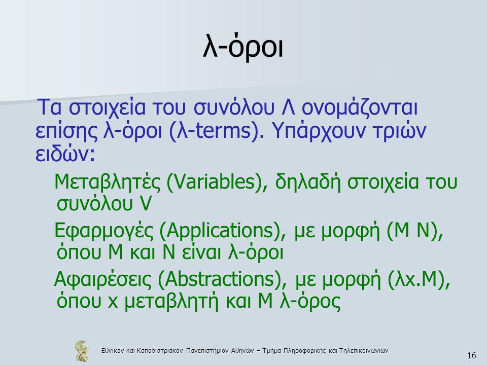 Εθνικόν και Καποδιστριακόν Πανεπιστήμιον Αθηνών – Τμήμα Πληροφορικής και Τηλεπικοινωνιών 16 λ-όροι Τα στοιχεία του συνόλου Λ ονομάζονται επίσης λ-όροι (λ-terms).