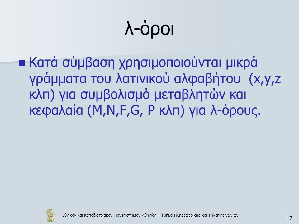 Εθνικόν και Καποδιστριακόν Πανεπιστήμιον Αθηνών – Τμήμα Πληροφορικής και Τηλεπικοινωνιών 17 λ-όροι Κατά σύμβαση χρησιμοποιούνται μικρά γράμματα του λατινικού αλφαβήτου (x,y,z κλπ) για συμβολισμό μεταβλητών και κεφαλαία (Μ,Ν,F,G, P κλπ) για λ-όρους.