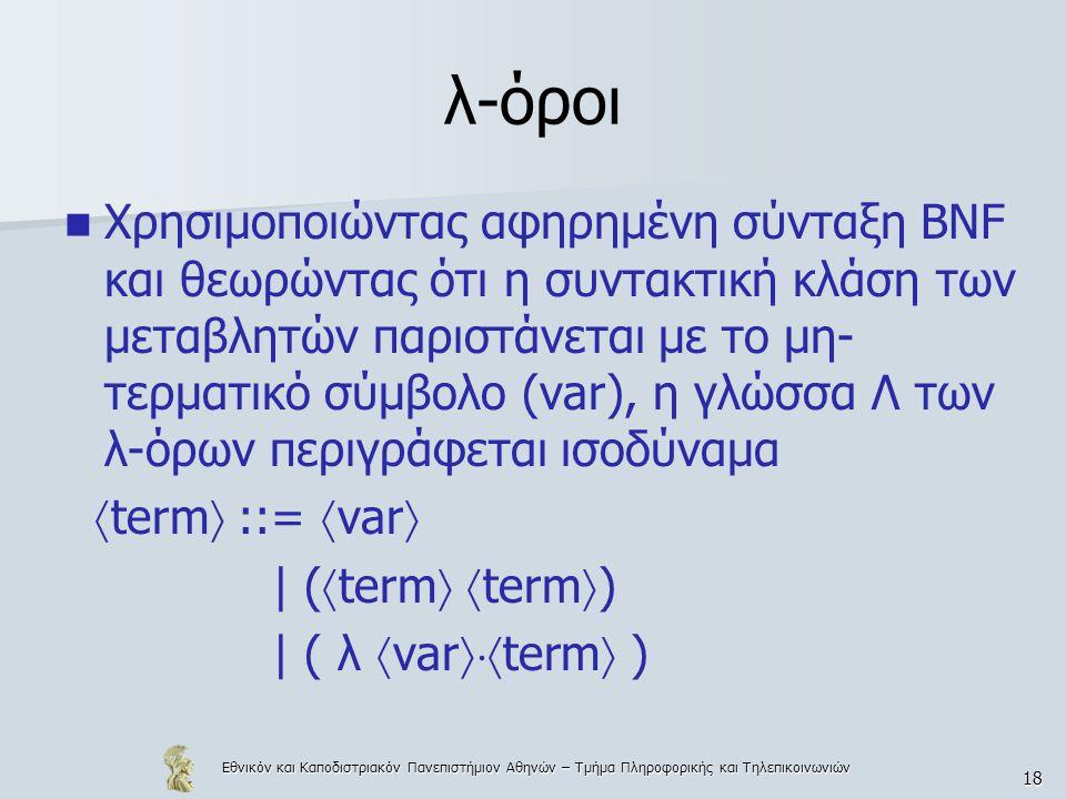 Εθνικόν και Καποδιστριακόν Πανεπιστήμιον Αθηνών – Τμήμα Πληροφορικής και Τηλεπικοινωνιών 18 λ-όροι Χρησιμοποιώντας αφηρημένη σύνταξη BNF και θεωρώντας ότι η συντακτική κλάση των μεταβλητών παριστάνεται με το μη- τερματικό σύμβολο (var), η γλώσσα Λ των λ-όρων περιγράφεται ισοδύναμα  term  ::=  var  | (  term   term  ) | ( λ  var  term  )