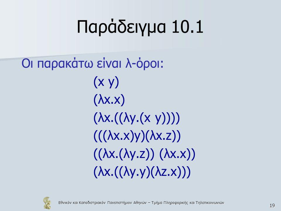 Εθνικόν και Καποδιστριακόν Πανεπιστήμιον Αθηνών – Τμήμα Πληροφορικής και Τηλεπικοινωνιών 19 Παράδειγμα 10.1 Οι παρακάτω είναι λ-όροι: (x y) (λx.x) (λx
