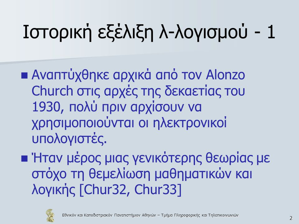 Εθνικόν και Καποδιστριακόν Πανεπιστήμιον Αθηνών – Τμήμα Πληροφορικής και Τηλεπικοινωνιών 2 Ιστορική εξέλιξη λ-λογισμού - 1 Αναπτύχθηκε αρχικά από τον Alonzo Church στις αρχές της δεκαετίας του 1930, πολύ πριν αρχίσουν να χρησιμοποιούνται οι ηλεκτρονικοί υπολογιστές.