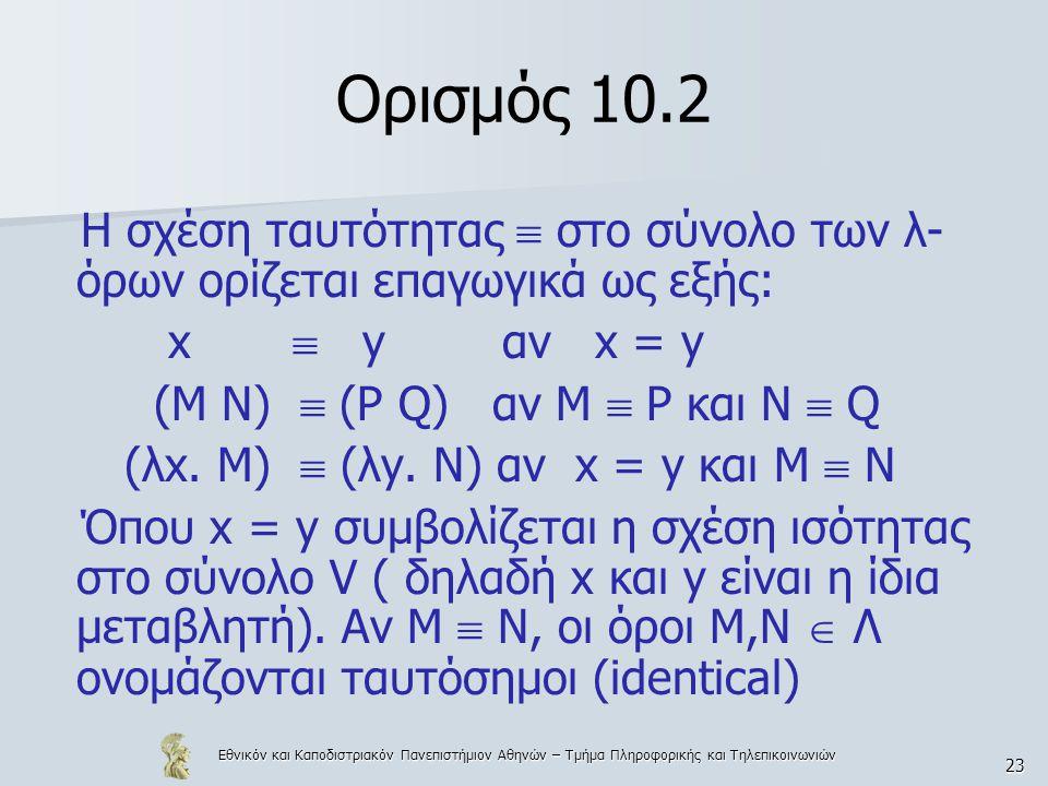 Εθνικόν και Καποδιστριακόν Πανεπιστήμιον Αθηνών – Τμήμα Πληροφορικής και Τηλεπικοινωνιών 23 Ορισμός 10.2 Η σχέση ταυτότητας  στο σύνολο των λ- όρων ορίζεται επαγωγικά ως εξής: x  y αν x = y (Μ Ν)  (P Q) αν Μ  Ρ και Ν  Q (λx.