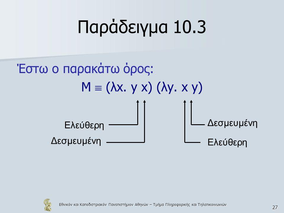 Εθνικόν και Καποδιστριακόν Πανεπιστήμιον Αθηνών – Τμήμα Πληροφορικής και Τηλεπικοινωνιών 27 Παράδειγμα 10.3 Έστω ο παρακάτω όρος: Μ  (λx. y x) (λy. x