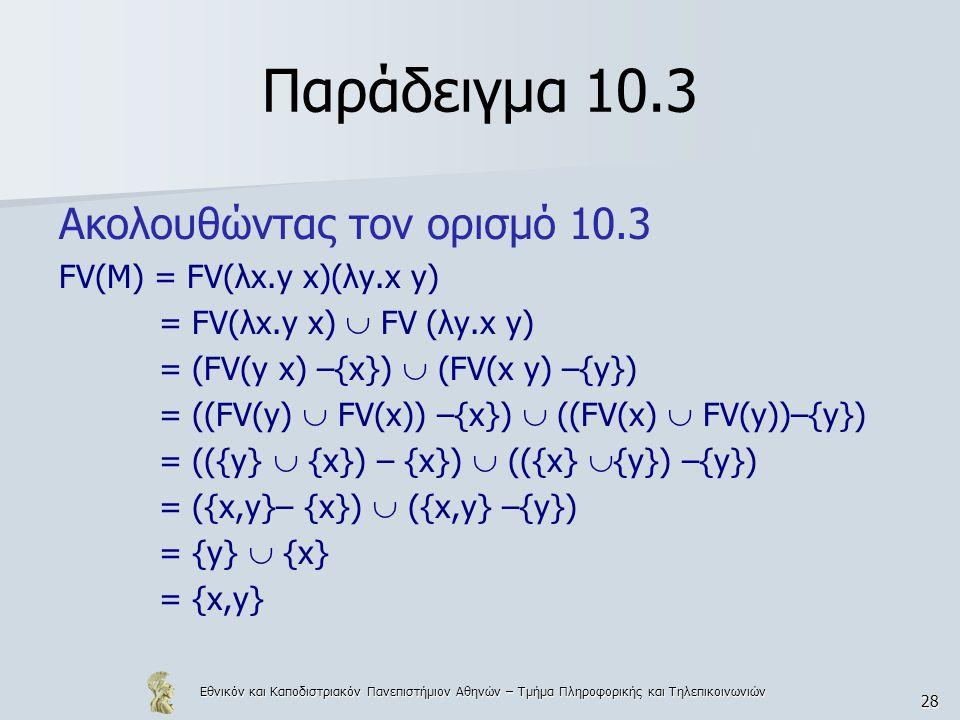 Εθνικόν και Καποδιστριακόν Πανεπιστήμιον Αθηνών – Τμήμα Πληροφορικής και Τηλεπικοινωνιών 28 Παράδειγμα 10.3 Ακολουθώντας τον ορισμό 10.3 FV(M) = FV(λx.y x)(λy.x y) = FV(λx.y x)  FV (λy.x y) = (FV(y x) –{x})  (FV(x y) –{y}) = ((FV(y)  FV(x)) –{x})  ((FV(x)  FV(y))–{y}) = (({y}  {x}) – {x})  (({x}  {y}) –{y}) = ({x,y}– {x})  ({x,y} –{y}) = {y}  {x} = {x,y}