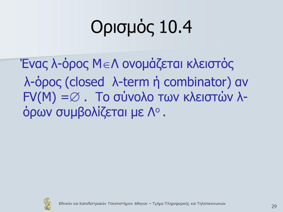 Εθνικόν και Καποδιστριακόν Πανεπιστήμιον Αθηνών – Τμήμα Πληροφορικής και Τηλεπικοινωνιών 29 Ορισμός 10.4 Ένας λ-όρος Μ  Λ ονομάζεται κλειστός λ-όρος (closed λ-term ή combinator) αν FV(M) = .