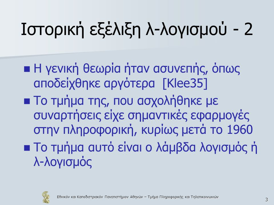 Εθνικόν και Καποδιστριακόν Πανεπιστήμιον Αθηνών – Τμήμα Πληροφορικής και Τηλεπικοινωνιών 3 Ιστορική εξέλιξη λ-λογισμού - 2 H γενική θεωρία ήταν ασυνεπής, όπως αποδείχθηκε αργότερα [Klee35] Το τμήμα της, που ασχολήθηκε με συναρτήσεις είχε σημαντικές εφαρμογές στην πληροφορική, κυρίως μετά το 1960 Το τμήμα αυτό είναι ο λάμβδα λογισμός ή λ-λογισμός