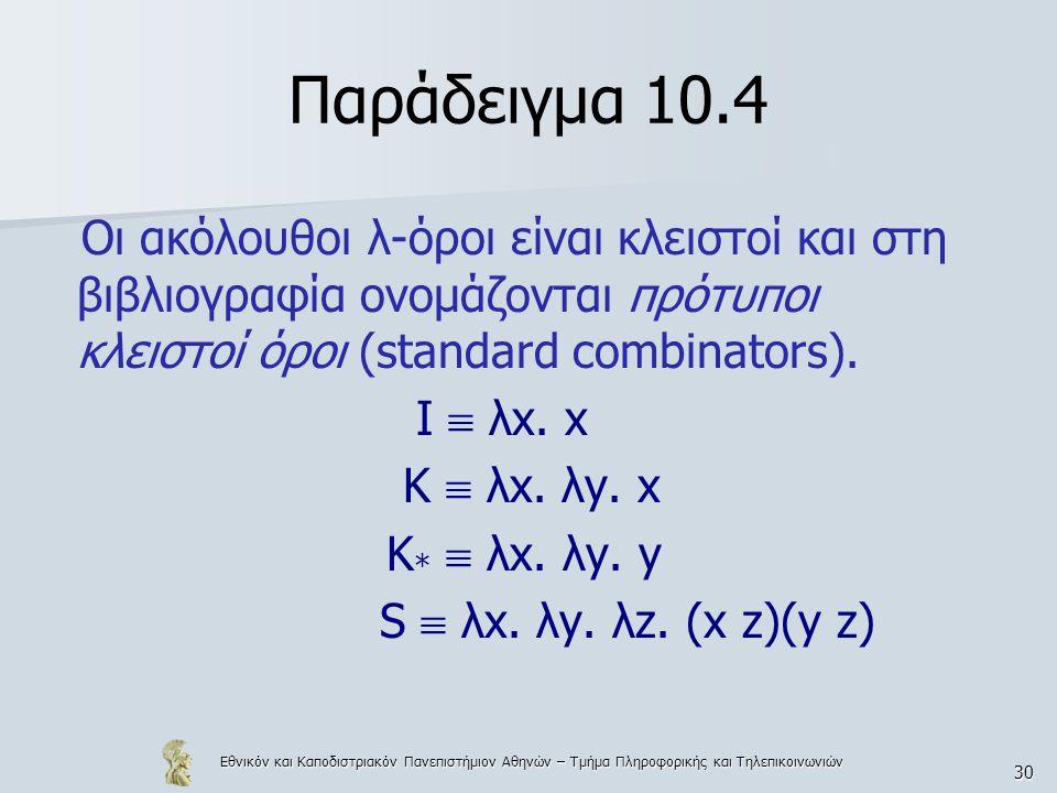 Εθνικόν και Καποδιστριακόν Πανεπιστήμιον Αθηνών – Τμήμα Πληροφορικής και Τηλεπικοινωνιών 30 Παράδειγμα 10.4 Οι ακόλουθοι λ-όροι είναι κλειστοί και στη βιβλιογραφία ονομάζονται πρότυποι κλειστοί όροι (standard combinators).