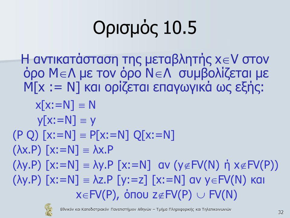 Εθνικόν και Καποδιστριακόν Πανεπιστήμιον Αθηνών – Τμήμα Πληροφορικής και Τηλεπικοινωνιών 32 Ορισμός 10.5 Η αντικατάσταση της μεταβλητής x  V στον όρο Μ  Λ με τον όρο Ν  Λ συμβολίζεται με Μ[x := Ν] και ορίζεται επαγωγικά ως εξής: x[x:=N]  N y[x:=N]  y (P Q) [x:=N]  P[x:=N] Q[x:=N] (λx.P) [x:=N]  λx.P (λy.P) [x:=N]  λy.P [x:=N] αν (y  FV(N) ή x  FV(P)) (λy.P) [x:=N]  λz.P [y:=z] [x:=N] αν y  FV(N) και x  FV(P), όπου z  FV(P)  FV(N)