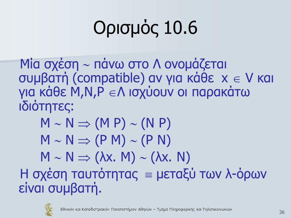 Εθνικόν και Καποδιστριακόν Πανεπιστήμιον Αθηνών – Τμήμα Πληροφορικής και Τηλεπικοινωνιών 36 Ορισμός 10.6 Μία σχέση  πάνω στο Λ ονομάζεται συμβατή (compatible) αν για κάθε x  V και για κάθε Μ,Ν,Ρ  Λ ισχύουν οι παρακάτω ιδιότητες: Μ  Ν  (Μ Ρ)  (Ν Ρ) Μ  Ν  (Ρ Μ)  (Ρ Ν) Μ  Ν  (λx.