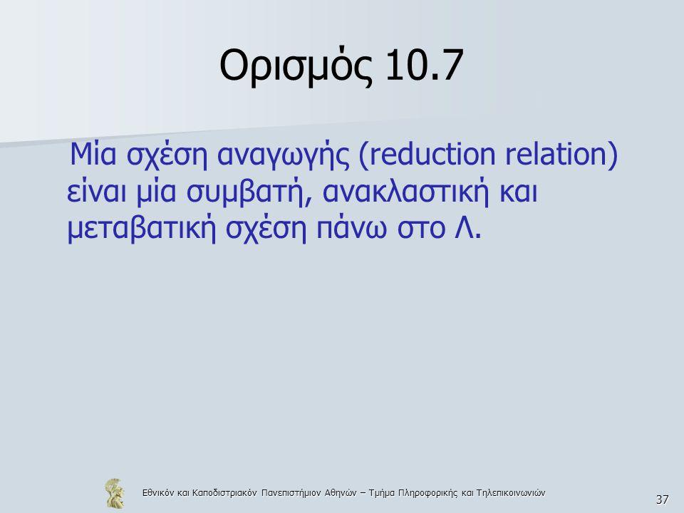 Εθνικόν και Καποδιστριακόν Πανεπιστήμιον Αθηνών – Τμήμα Πληροφορικής και Τηλεπικοινωνιών 37 Ορισμός 10.7 Μία σχέση αναγωγής (reduction relation) είναι μία συμβατή, ανακλαστική και μεταβατική σχέση πάνω στο Λ.