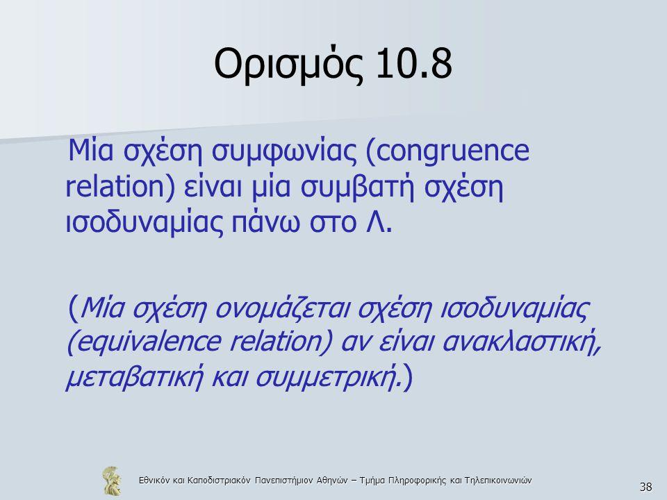 Εθνικόν και Καποδιστριακόν Πανεπιστήμιον Αθηνών – Τμήμα Πληροφορικής και Τηλεπικοινωνιών 38 Ορισμός 10.8 Μία σχέση συμφωνίας (congruence relation) είναι μία συμβατή σχέση ισοδυναμίας πάνω στο Λ.