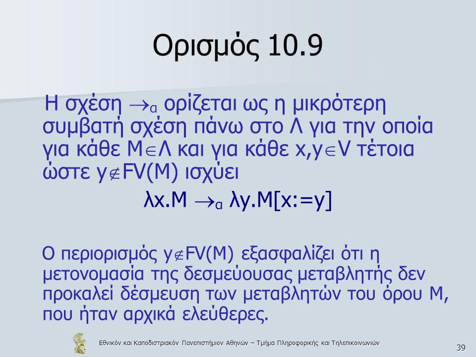 Εθνικόν και Καποδιστριακόν Πανεπιστήμιον Αθηνών – Τμήμα Πληροφορικής και Τηλεπικοινωνιών 39 Ορισμός 10.9 Η σχέση  α ορίζεται ως η μικρότερη συμβατή σχέση πάνω στο Λ για την οποία για κάθε Μ  Λ και για κάθε x,y  V τέτοια ώστε y  FV(M) ισχύει λx.M  α λy.M[x:=y] Ο περιορισμός y  FV(M) εξασφαλίζει ότι η μετονομασία της δεσμεύουσας μεταβλητής δεν προκαλεί δέσμευση των μεταβλητών του όρου Μ, που ήταν αρχικά ελεύθερες.
