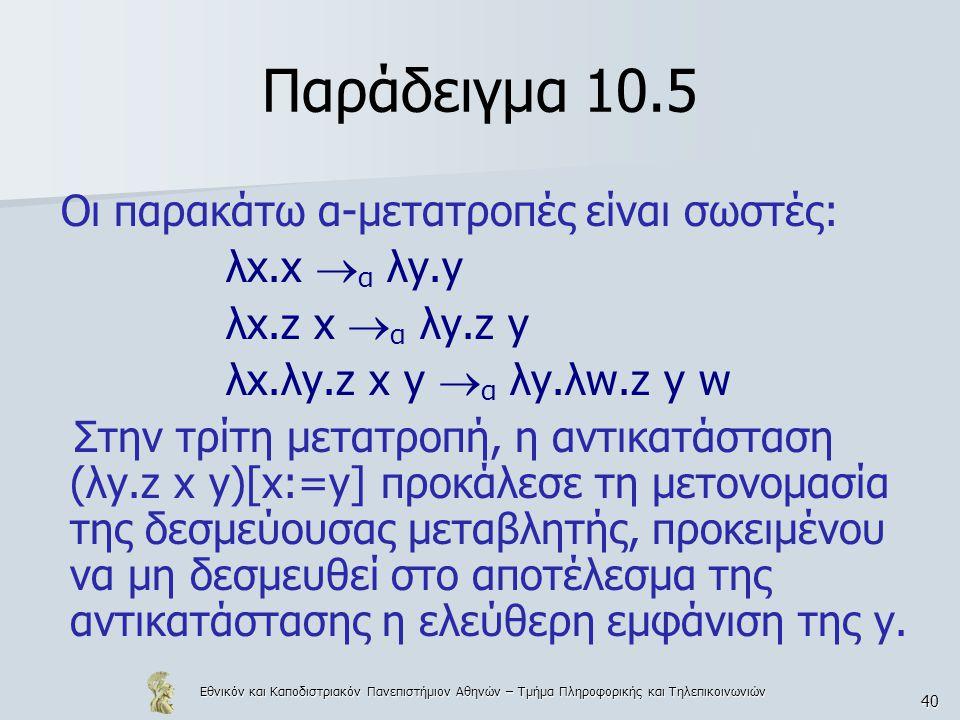 Εθνικόν και Καποδιστριακόν Πανεπιστήμιον Αθηνών – Τμήμα Πληροφορικής και Τηλεπικοινωνιών 40 Παράδειγμα 10.5 Οι παρακάτω α-μετατροπές είναι σωστές: λx.