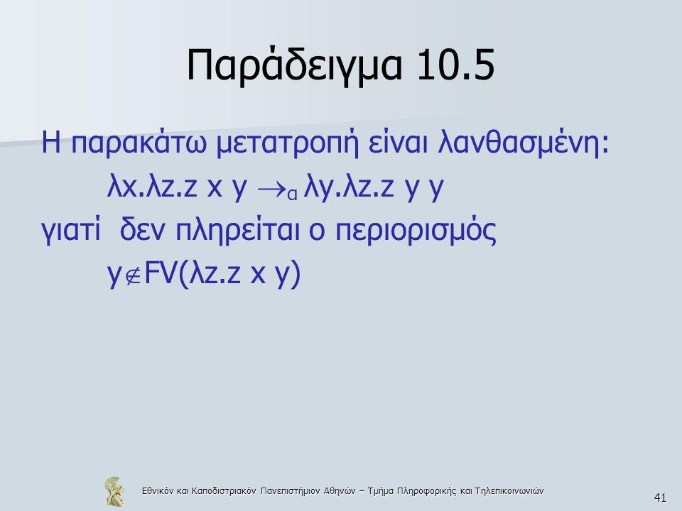 Εθνικόν και Καποδιστριακόν Πανεπιστήμιον Αθηνών – Τμήμα Πληροφορικής και Τηλεπικοινωνιών 41 Παράδειγμα 10.5 Η παρακάτω μετατροπή είναι λανθασμένη: λx.λz.z x y  α λy.λz.z y y γιατί δεν πληρείται ο περιορισμός y  FV(λz.z x y)