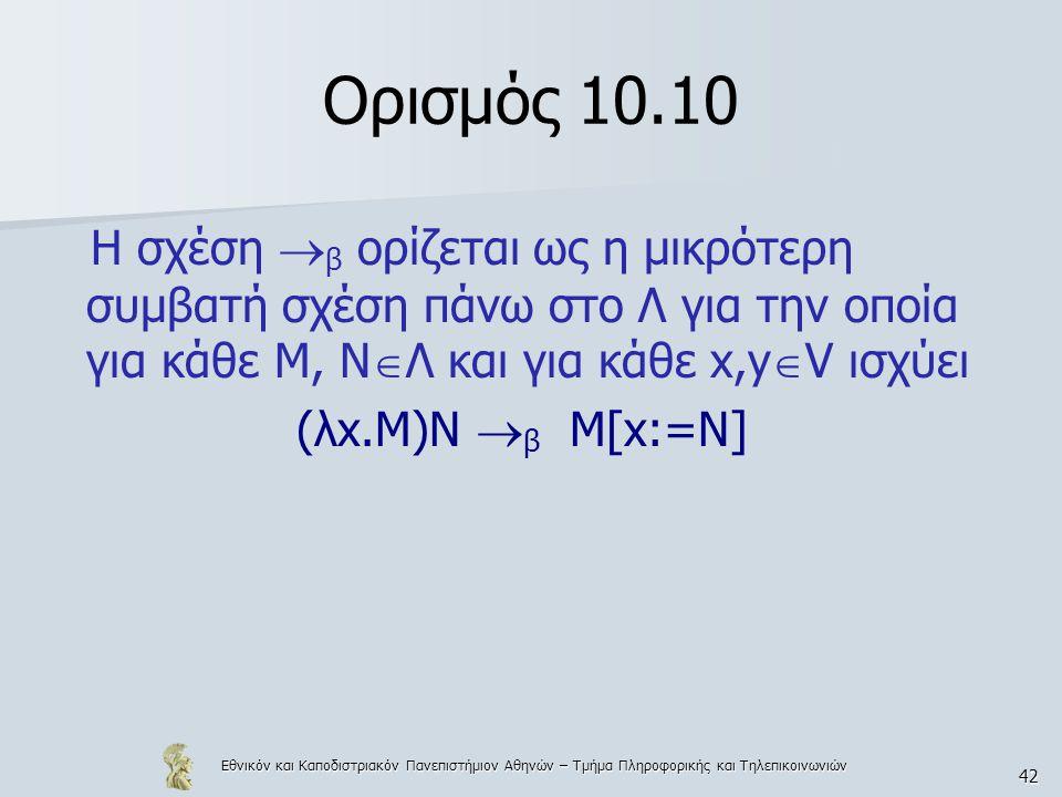Εθνικόν και Καποδιστριακόν Πανεπιστήμιον Αθηνών – Τμήμα Πληροφορικής και Τηλεπικοινωνιών 42 Ορισμός 10.10 Η σχέση  β ορίζεται ως η μικρότερη συμβατή σχέση πάνω στο Λ για την οποία για κάθε Μ, Ν  Λ και για κάθε x,y  V ισχύει (λx.M)Ν  β M[x:=Ν]