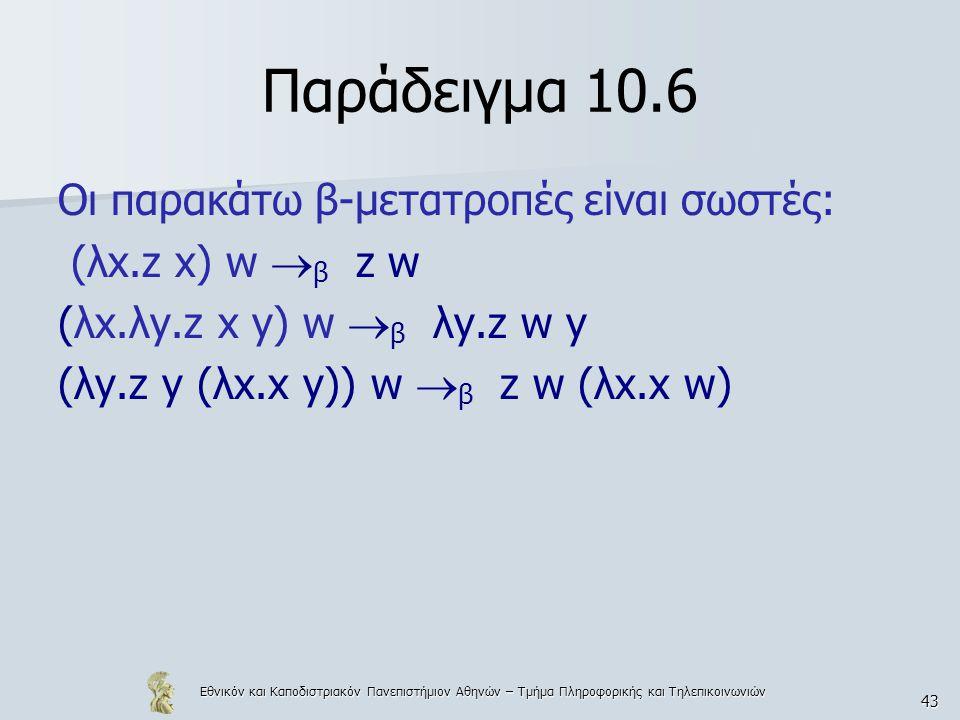 Εθνικόν και Καποδιστριακόν Πανεπιστήμιον Αθηνών – Τμήμα Πληροφορικής και Τηλεπικοινωνιών 43 Παράδειγμα 10.6 Οι παρακάτω β-μετατροπές είναι σωστές: (λx.z x) w  β z w (λx.λy.z x y) w  β λy.z w y (λy.z y (λx.x y)) w  β z w (λx.x w)