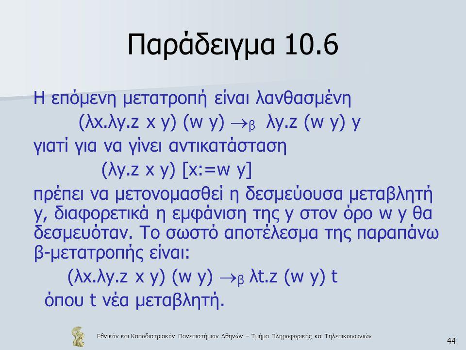 Εθνικόν και Καποδιστριακόν Πανεπιστήμιον Αθηνών – Τμήμα Πληροφορικής και Τηλεπικοινωνιών 44 Παράδειγμα 10.6 Η επόμενη μετατροπή είναι λανθασμένη (λx.λy.z x y) (w y)  β λy.z (w y) y γιατί για να γίνει αντικατάσταση (λy.z x y) [x:=w y] πρέπει να μετονομασθεί η δεσμεύουσα μεταβλητή y, διαφορετικά η εμφάνιση της y στον όρο w y θα δεσμευόταν.