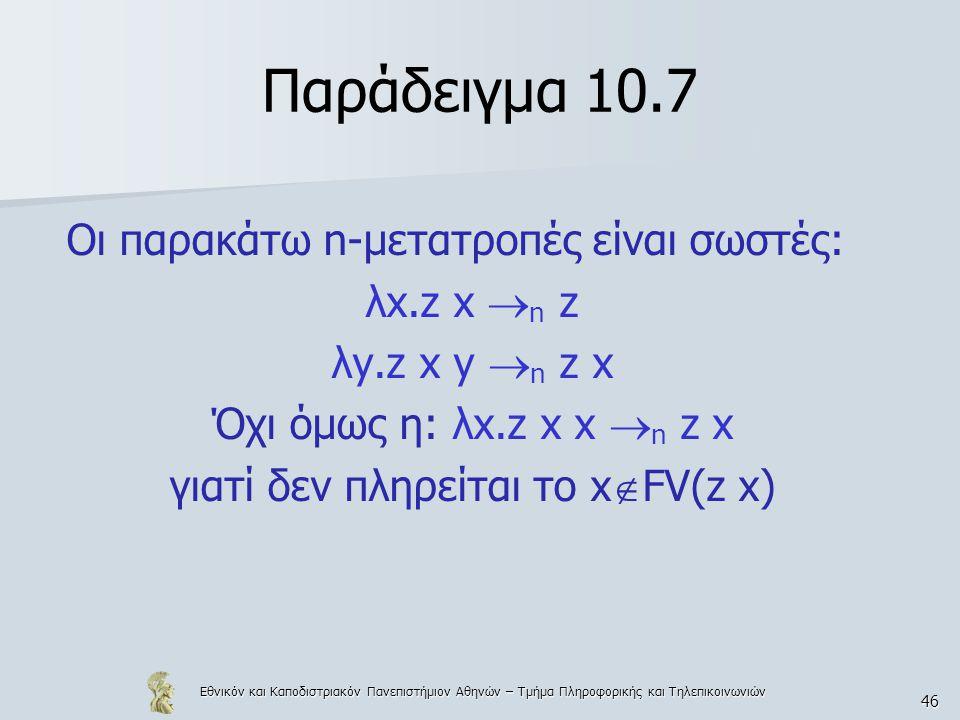 Εθνικόν και Καποδιστριακόν Πανεπιστήμιον Αθηνών – Τμήμα Πληροφορικής και Τηλεπικοινωνιών 46 Παράδειγμα 10.7 Οι παρακάτω n-μετατροπές είναι σωστές: λx.z x  n z λy.z x y  n z x Όχι όμως η: λx.z x x  n z x γιατί δεν πληρείται το x  FV(z x)