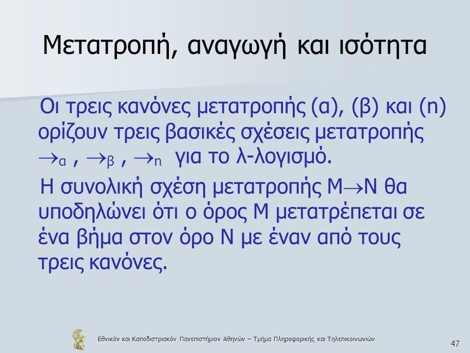 Εθνικόν και Καποδιστριακόν Πανεπιστήμιον Αθηνών – Τμήμα Πληροφορικής και Τηλεπικοινωνιών 47 Μετατροπή, αναγωγή και ισότητα Οι τρεις κανόνες μετατροπής (α), (β) και (n) ορίζουν τρεις βασικές σχέσεις μετατροπής  α,  β,  n για το λ-λογισμό.