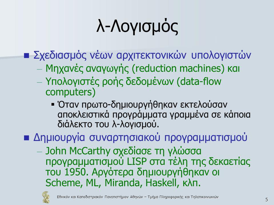 Εθνικόν και Καποδιστριακόν Πανεπιστήμιον Αθηνών – Τμήμα Πληροφορικής και Τηλεπικοινωνιών 5 λ-Λογισμός Σχεδιασμός νέων αρχιτεκτονικών υπολογιστών – Μηχανές αναγωγής (reduction machines) και – Υπολογιστές ροής δεδομένων (data-flow computers)  Όταν πρωτο-δημιουργήθηκαν εκτελούσαν αποκλειστικά προγράμματα γραμμένα σε κάποια διάλεκτο του λ-λογισμού.