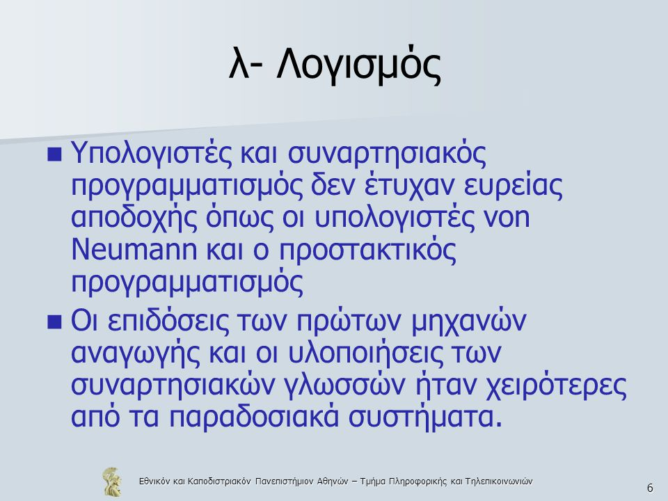 Εθνικόν και Καποδιστριακόν Πανεπιστήμιον Αθηνών – Τμήμα Πληροφορικής και Τηλεπικοινωνιών 107 Αναλογία λ-λογισμού και γλωσσών προγραμματισμού Οι λ-όροι αντιστοιχούν σε εκφράσεις ή εντολές Η αφαίρεση και η εφαρμογή αντιστοιχούν στον ορισμό και την κλήση συναρτήσεων ή διαδικασιών και Η διαδικασία της αναγωγής αντιστοιχεί στην αποτίμηση εκφράσεων ή την εκτέλεση εντολών.