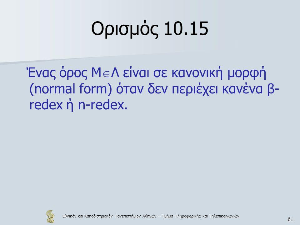 Εθνικόν και Καποδιστριακόν Πανεπιστήμιον Αθηνών – Τμήμα Πληροφορικής και Τηλεπικοινωνιών 61 Ορισμός 10.15 Ένας όρος Μ  Λ είναι σε κανονική μορφή (normal form) όταν δεν περιέχει κανένα β- redex ή n-redex.