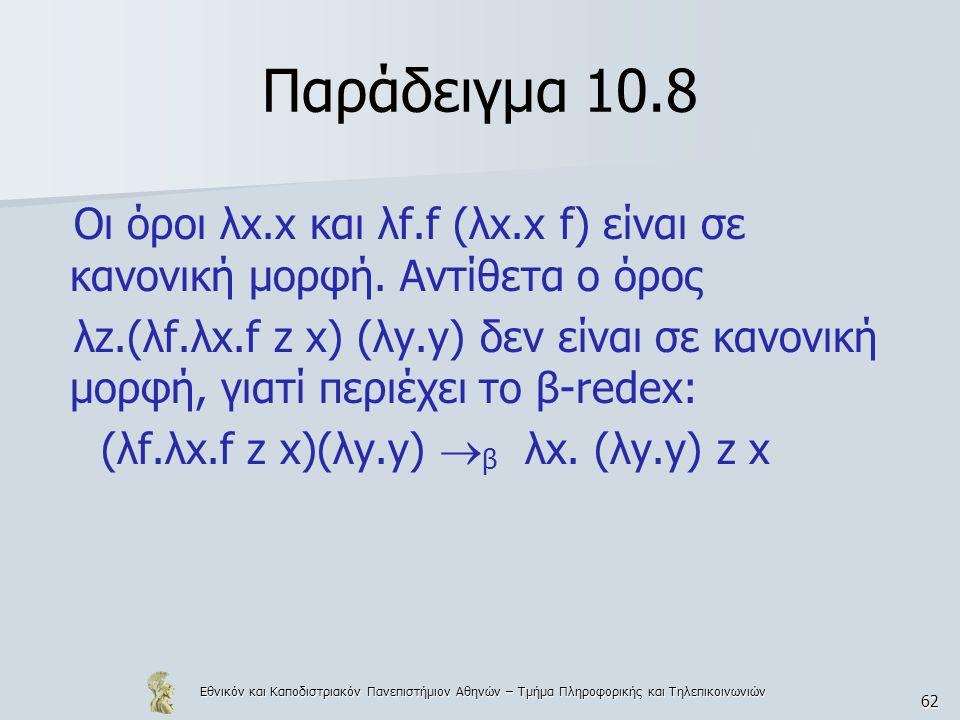 Εθνικόν και Καποδιστριακόν Πανεπιστήμιον Αθηνών – Τμήμα Πληροφορικής και Τηλεπικοινωνιών 62 Παράδειγμα 10.8 Οι όροι λx.x και λf.f (λx.x f) είναι σε κανονική μορφή.