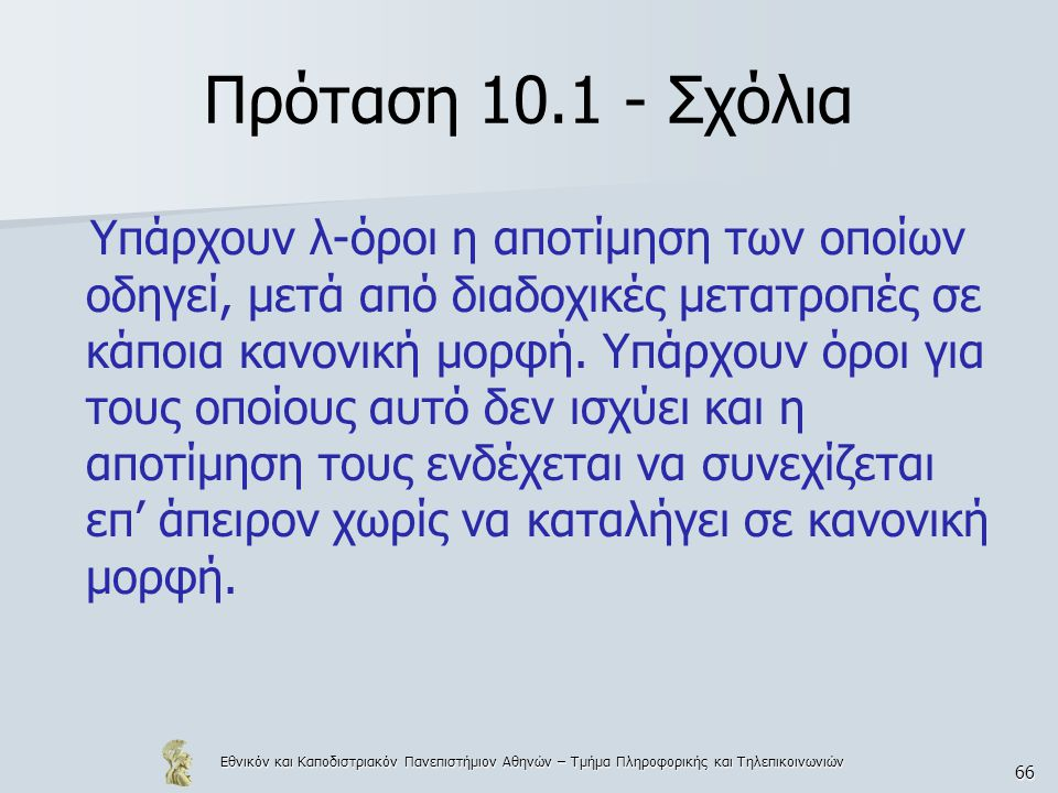 Εθνικόν και Καποδιστριακόν Πανεπιστήμιον Αθηνών – Τμήμα Πληροφορικής και Τηλεπικοινωνιών 66 Πρόταση 10.1 - Σχόλια Υπάρχουν λ-όροι η αποτίμηση των οποίων οδηγεί, μετά από διαδοχικές μετατροπές σε κάποια κανονική μορφή.