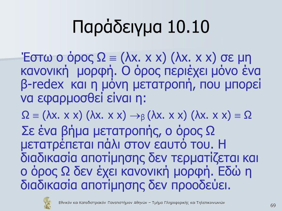 Εθνικόν και Καποδιστριακόν Πανεπιστήμιον Αθηνών – Τμήμα Πληροφορικής και Τηλεπικοινωνιών 69 Παράδειγμα 10.10 Έστω ο όρος Ω  (λx. x x) (λx. x x) σε μη