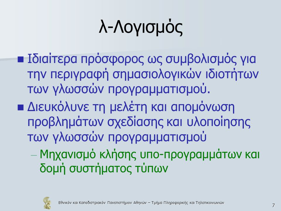 Εθνικόν και Καποδιστριακόν Πανεπιστήμιον Αθηνών – Τμήμα Πληροφορικής και Τηλεπικοινωνιών 18 λ-όροι Χρησιμοποιώντας αφηρημένη σύνταξη BNF και θεωρώντας ότι η συντακτική κλάση των μεταβλητών παριστάνεται με το μη- τερματικό σύμβολο (var), η γλώσσα Λ των λ-όρων περιγράφεται ισοδύναμα  term  ::=  var    (  term   term  )   ( λ  var  term  )
