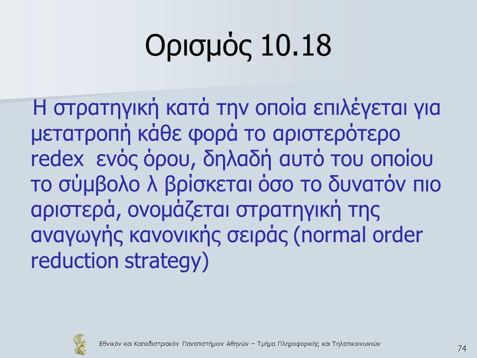 Εθνικόν και Καποδιστριακόν Πανεπιστήμιον Αθηνών – Τμήμα Πληροφορικής και Τηλεπικοινωνιών 74 Ορισμός 10.18 Η στρατηγική κατά την οποία επιλέγεται για μετατροπή κάθε φορά το αριστερότερο redex ενός όρου, δηλαδή αυτό του οποίου το σύμβολο λ βρίσκεται όσο το δυνατόν πιο αριστερά, ονομάζεται στρατηγική της αναγωγής κανονικής σειράς (normal order reduction strategy)