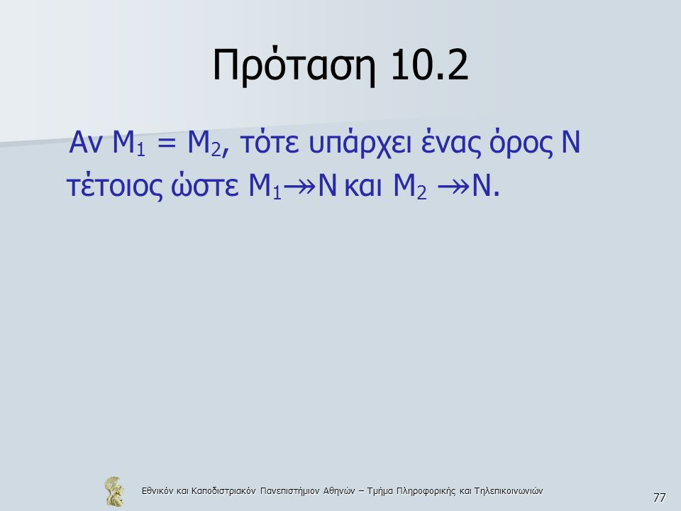 Εθνικόν και Καποδιστριακόν Πανεπιστήμιον Αθηνών – Τμήμα Πληροφορικής και Τηλεπικοινωνιών 77 Πρόταση 10.2 Αν Μ 1 = Μ 2, τότε υπάρχει ένας όρος Ν τέτοιο