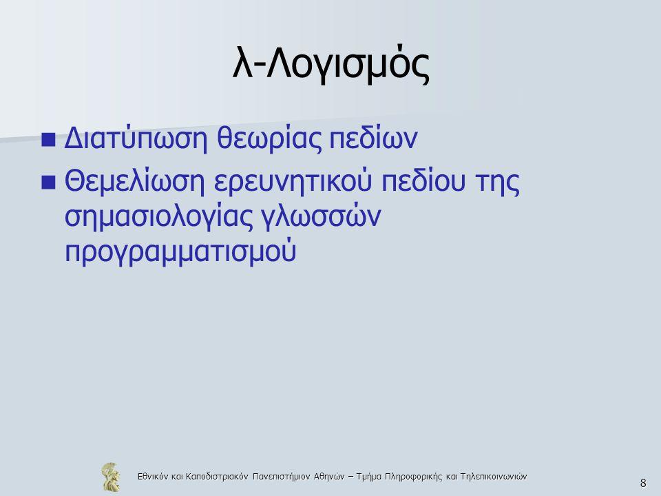 Εθνικόν και Καποδιστριακόν Πανεπιστήμιον Αθηνών – Τμήμα Πληροφορικής και Τηλεπικοινωνιών 9 Διαισθητική εισαγωγή Ο λ-λογισμός είναι θεωρία συναρτήσεων Δύο κύριες λειτουργίες – Εφαρμογή συνάρτησης F πάνω σε ένα όρισμα Α, που συμβολίζεται με F A – Αφαίρεση.