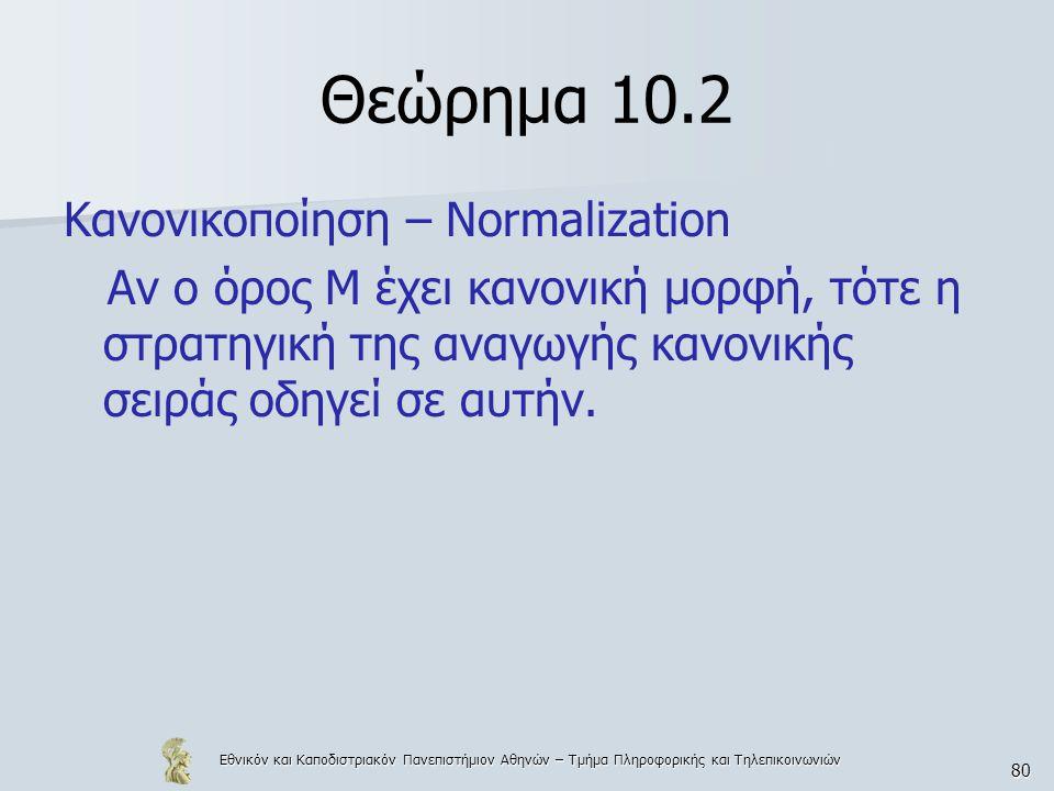 Εθνικόν και Καποδιστριακόν Πανεπιστήμιον Αθηνών – Τμήμα Πληροφορικής και Τηλεπικοινωνιών 80 Θεώρημα 10.2 Κανονικοποίηση – Normalization Αν ο όρος Μ έχει κανονική μορφή, τότε η στρατηγική της αναγωγής κανονικής σειράς οδηγεί σε αυτήν.