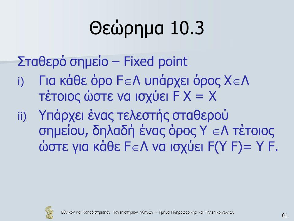 Εθνικόν και Καποδιστριακόν Πανεπιστήμιον Αθηνών – Τμήμα Πληροφορικής και Τηλεπικοινωνιών 81 Θεώρημα 10.3 Σταθερό σημείο – Fixed point i) Για κάθε όρο F  Λ υπάρχει όρος Χ  Λ τέτοιος ώστε να ισχύει F X = X ii) Υπάρχει ένας τελεστής σταθερού σημείου, δηλαδή ένας όρος Υ  Λ τέτοιος ώστε για κάθε F  Λ να ισχύει F(Υ F)= Υ F.