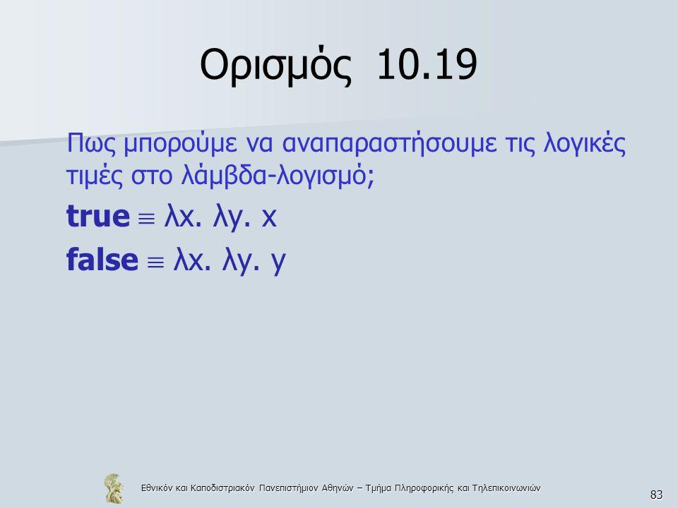 Εθνικόν και Καποδιστριακόν Πανεπιστήμιον Αθηνών – Τμήμα Πληροφορικής και Τηλεπικοινωνιών 83 Ορισμός 10.19 Πως μπορούμε να αναπαραστήσουμε τις λογικές τιμές στο λάμβδα-λογισμό; true  λx.