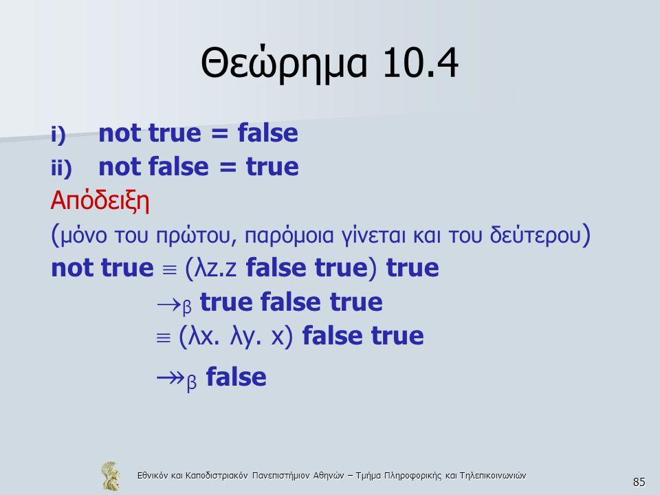 Εθνικόν και Καποδιστριακόν Πανεπιστήμιον Αθηνών – Τμήμα Πληροφορικής και Τηλεπικοινωνιών 85 Θεώρημα 10.4 i) not true = false ii) not false = true Απόδειξη ( μόνο του πρώτου, παρόμοια γίνεται και του δεύτερου ) not true  (λz.z false true) true  β true false true  (λx.