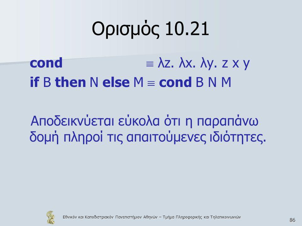 Εθνικόν και Καποδιστριακόν Πανεπιστήμιον Αθηνών – Τμήμα Πληροφορικής και Τηλεπικοινωνιών 86 Ορισμός 10.21 cond  λz. λx. λy. z x y if B then N else M