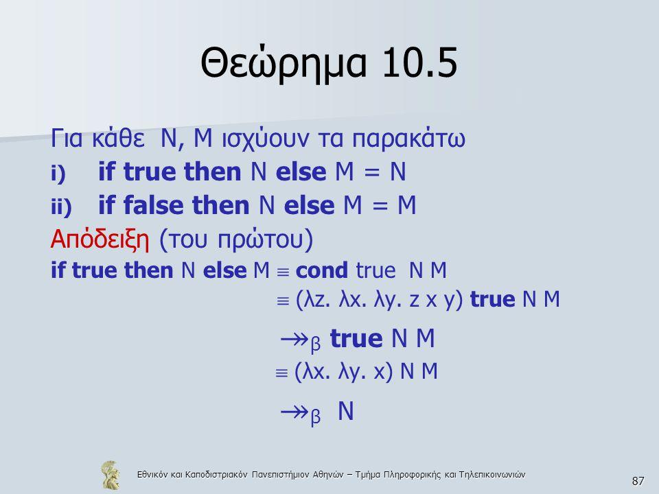 Εθνικόν και Καποδιστριακόν Πανεπιστήμιον Αθηνών – Τμήμα Πληροφορικής και Τηλεπικοινωνιών 87 Θεώρημα 10.5 Για κάθε Ν, Μ ισχύουν τα παρακάτω i) if true then N else M = N ii) if false then N else M = M Απόδειξη (του πρώτου) if true then N else Μ  cond true N M  (λz.