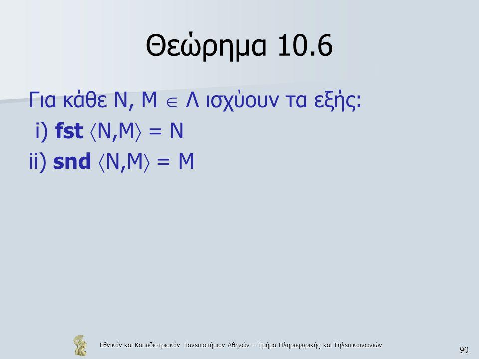 Εθνικόν και Καποδιστριακόν Πανεπιστήμιον Αθηνών – Τμήμα Πληροφορικής και Τηλεπικοινωνιών 90 Θεώρημα 10.6 Για κάθε Ν, Μ  Λ ισχύουν τα εξής: i) fst  Ν,Μ  = N ii) snd  Ν,Μ  = M