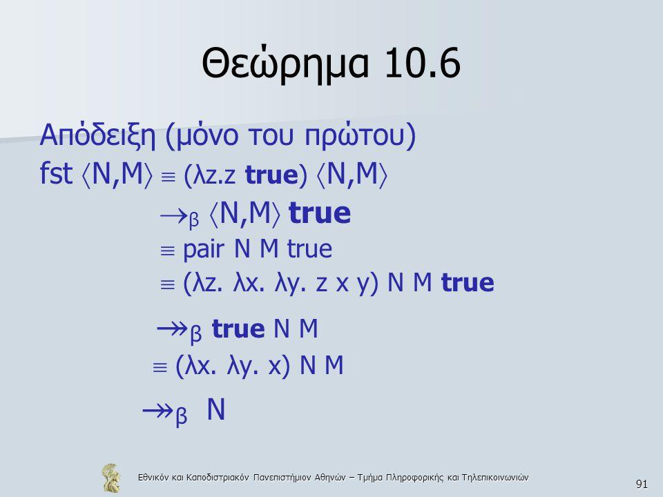 Εθνικόν και Καποδιστριακόν Πανεπιστήμιον Αθηνών – Τμήμα Πληροφορικής και Τηλεπικοινωνιών 91 Θεώρημα 10.6 Απόδειξη (μόνο του πρώτου) fst  Ν,Μ   (λz.z true)  Ν,Μ   β  Ν,Μ  true  pair N M true  (λz.