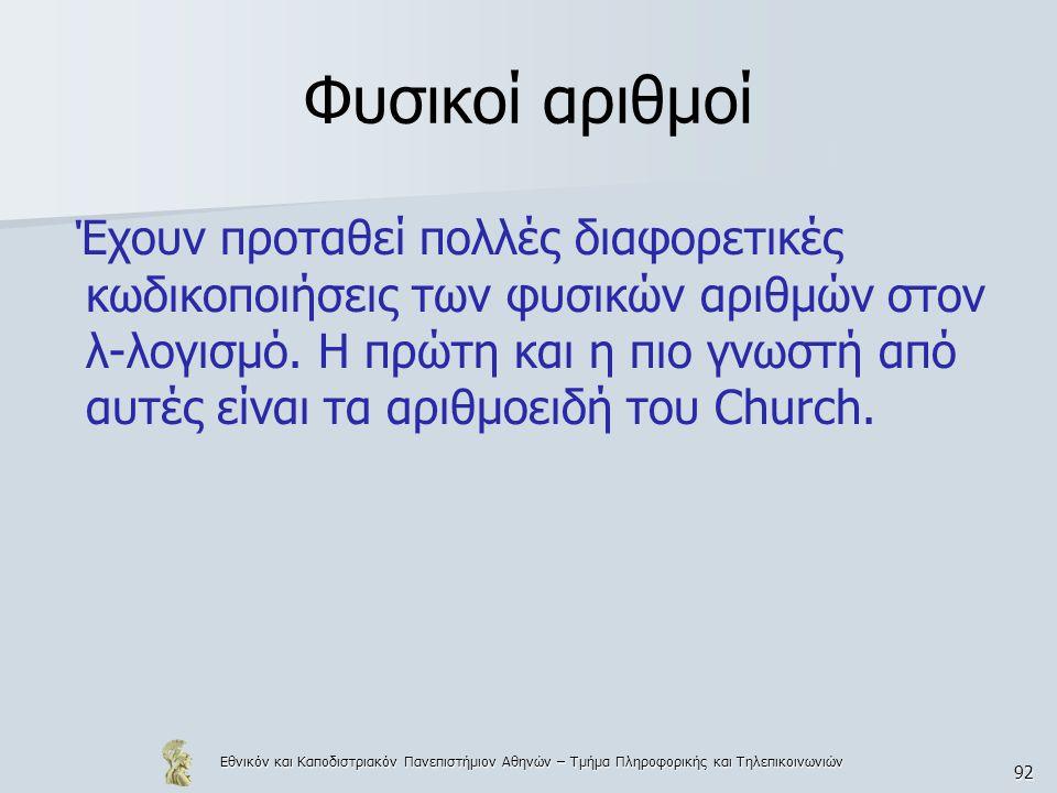 Εθνικόν και Καποδιστριακόν Πανεπιστήμιον Αθηνών – Τμήμα Πληροφορικής και Τηλεπικοινωνιών 92 Φυσικοί αριθμοί Έχουν προταθεί πολλές διαφορετικές κωδικοποιήσεις των φυσικών αριθμών στον λ-λογισμό.