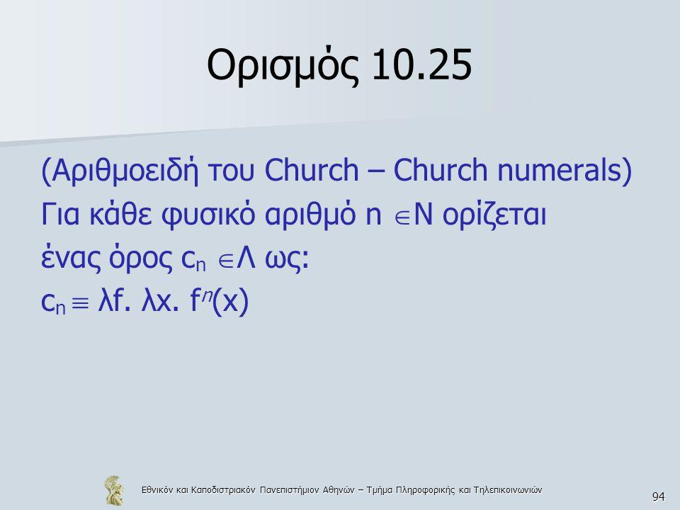 Εθνικόν και Καποδιστριακόν Πανεπιστήμιον Αθηνών – Τμήμα Πληροφορικής και Τηλεπικοινωνιών 94 Ορισμός 10.25 (Αριθμοειδή του Church – Church numerals) Γι