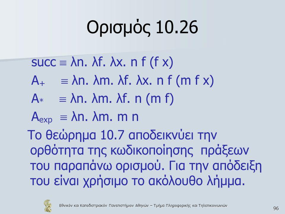 Εθνικόν και Καποδιστριακόν Πανεπιστήμιον Αθηνών – Τμήμα Πληροφορικής και Τηλεπικοινωνιών 96 Ορισμός 10.26 succ  λn. λf. λx. n f (f x) A +  λn. λm. λ
