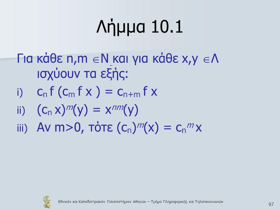 Εθνικόν και Καποδιστριακόν Πανεπιστήμιον Αθηνών – Τμήμα Πληροφορικής και Τηλεπικοινωνιών 97 Λήμμα 10.1 Για κάθε n,m  N και για κάθε x,y  Λ ισχύουν τα εξής: i) c n f (c m f x ) = c n+m f x ii) (c n x) m (y) = x nm (y) iii) Αν m>0, τότε (c n ) m (x) = c n m x