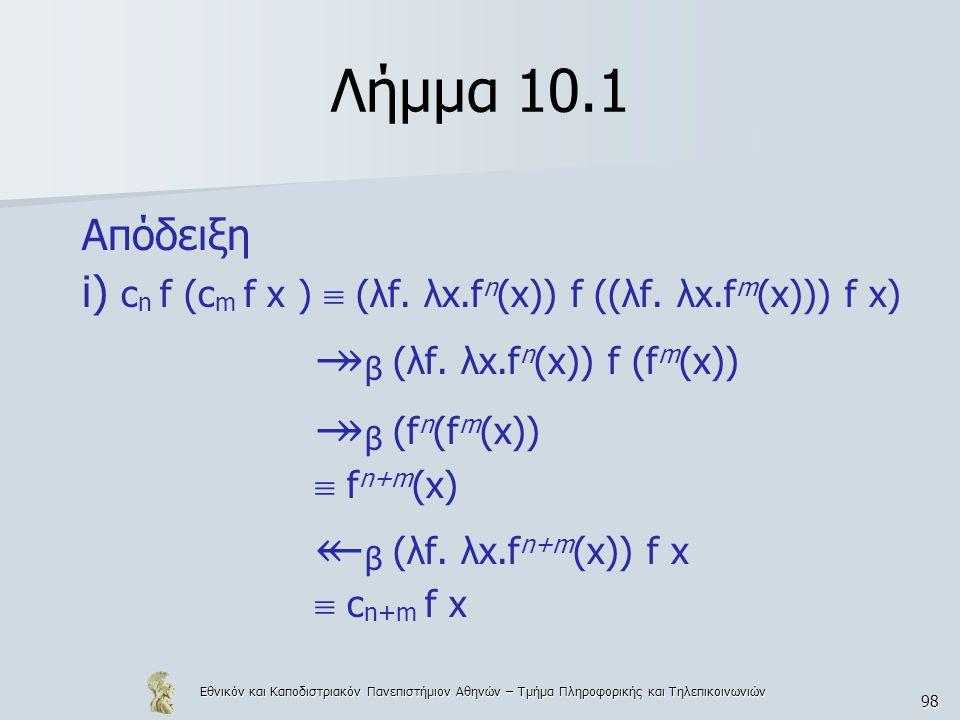 Εθνικόν και Καποδιστριακόν Πανεπιστήμιον Αθηνών – Τμήμα Πληροφορικής και Τηλεπικοινωνιών 98 Λήμμα 10.1 Απόδειξη i) c n f (c m f x )  (λf. λx.f n (x))