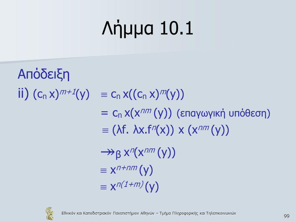 Εθνικόν και Καποδιστριακόν Πανεπιστήμιον Αθηνών – Τμήμα Πληροφορικής και Τηλεπικοινωνιών 99 Λήμμα 10.1 Απόδειξη ii) (c n x) m+1 (y)  c n x((c n x) m (y)) = c n x(x nm (y)) (επαγωγική υπόθεση)  (λf.