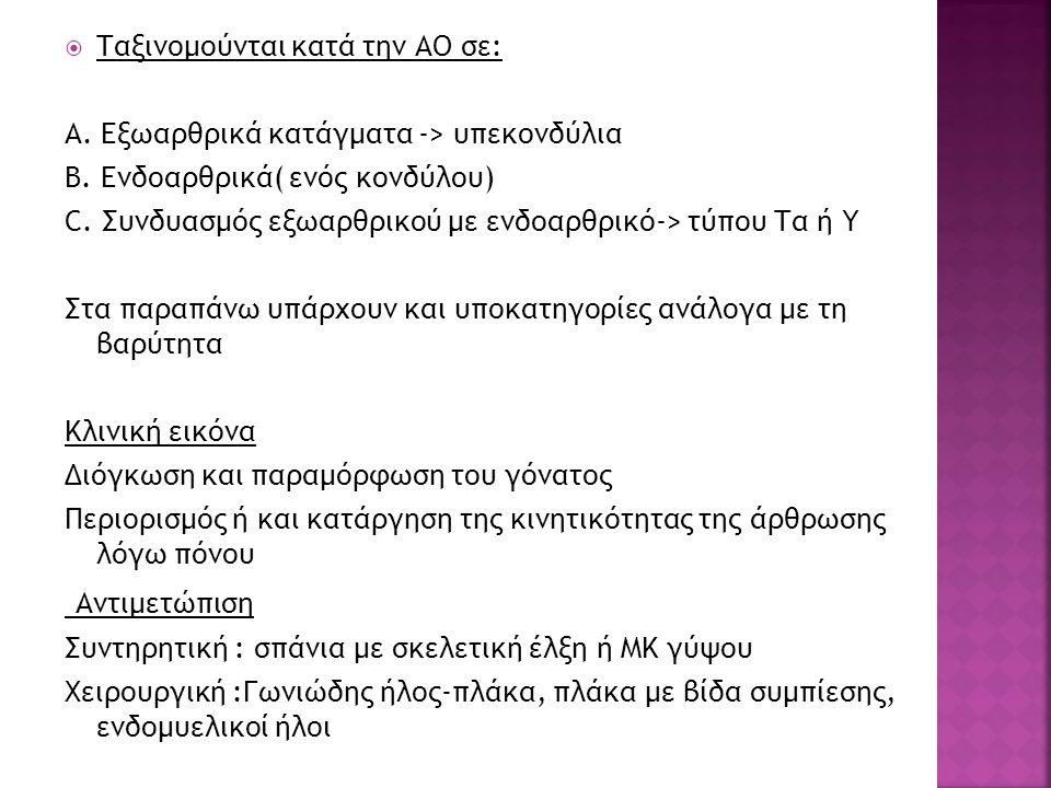  Ταξινομούνται κατά την ΑΟ σε: Α. Εξωαρθρικά κατάγματα -> υπεκονδύλια Β. Ενδοαρθρικά( ενός κονδύλου) C. Συνδυασμός εξωαρθρικού με ενδοαρθρικό-> τύπου