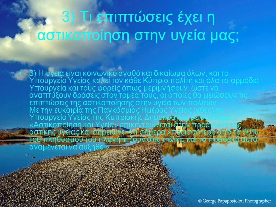 3) Τι επιπτώσεις έχει η αστικοποίηση στην υγεία μας; 3) Η υγεία είναι κοινωνικό αγαθό και δικαίωμα όλων, και το Υπουργείο Υγείας καλεί τον κάθε Κύπριο πολίτη και όλα τα αρμόδια Υπουργεία και τους φορείς όπως μεριμνήσουν, ώστε να αναπτύξουν δράσεις στον τομέα τους, οι οποίες θα μειώσουν τις επιπτώσεις της αστικοποίησης στην υγεία των πολιτών.