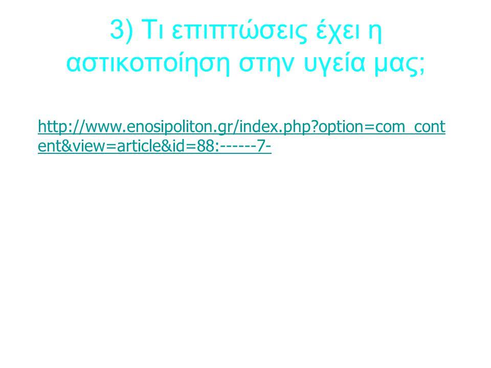 3) Τι επιπτώσεις έχει η αστικοποίηση στην υγεία μας; http://www.enosipoliton.gr/index.php option=com_cont ent&view=article&id=88:------7-